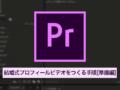 [Adobe Premierによる結婚式プロフィールビデオ制作]下準備とAdobe Premiereの初期設定